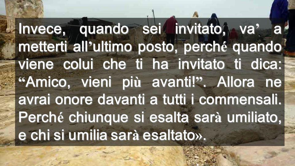 Invece, quando sei invitato, va' a metterti all'ultimo posto, perché quando viene colui che ti ha invitato ti dica: Amico, vieni più avanti! .