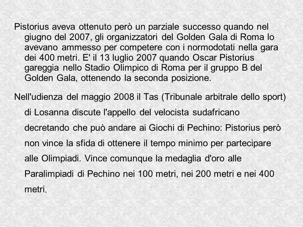 Pistorius aveva ottenuto però un parziale successo quando nel giugno del 2007, gli organizzatori del Golden Gala di Roma lo avevano ammesso per competere con i normodotati nella gara dei 400 metri. E il 13 luglio 2007 quando Oscar Pistorius gareggia nello Stadio Olimpico di Roma per il gruppo B del Golden Gala, ottenendo la seconda posizione.
