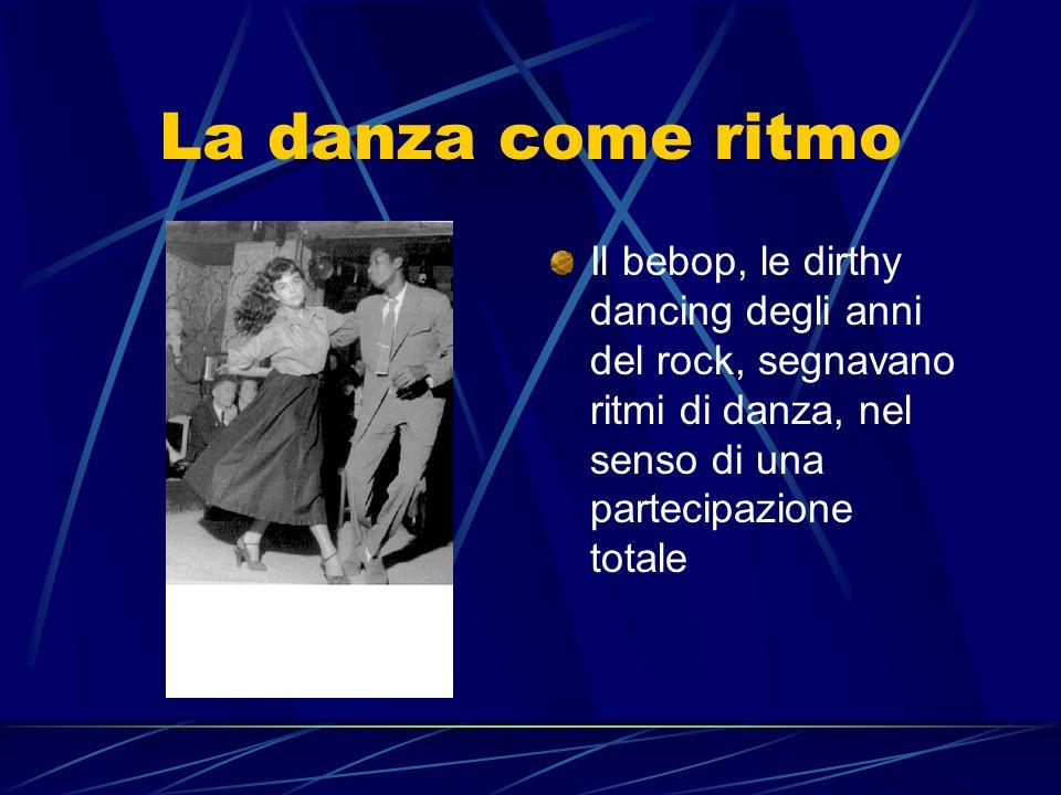 La danza come ritmo Il bebop, le dirthy dancing degli anni del rock, segnavano ritmi di danza, nel senso di una partecipazione totale.