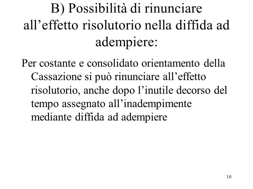 B) Possibilità di rinunciare all'effetto risolutorio nella diffida ad adempiere: