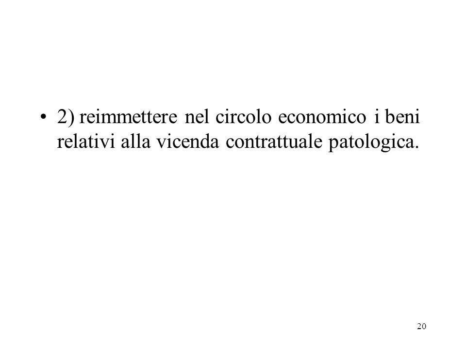 2) reimmettere nel circolo economico i beni relativi alla vicenda contrattuale patologica.