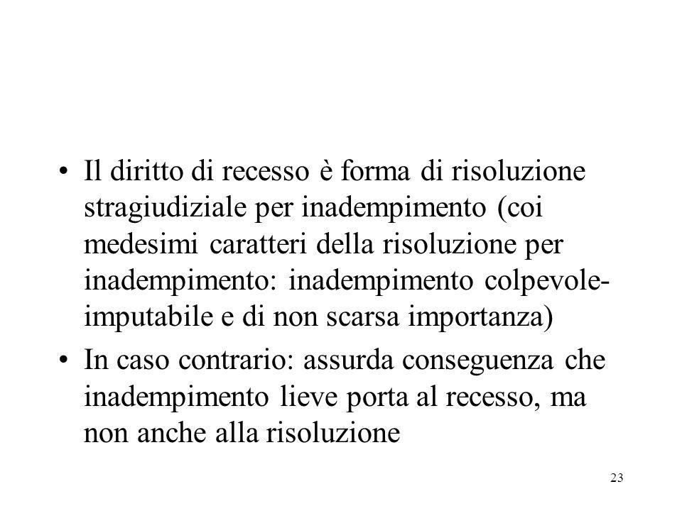 Il diritto di recesso è forma di risoluzione stragiudiziale per inadempimento (coi medesimi caratteri della risoluzione per inadempimento: inadempimento colpevole-imputabile e di non scarsa importanza)