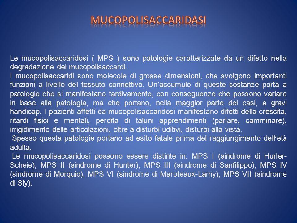 MUCOPOLISACCARIDASI Le mucopolisaccaridosi ( MPS ) sono patologie caratterizzate da un difetto nella degradazione dei mucopolisaccardi.
