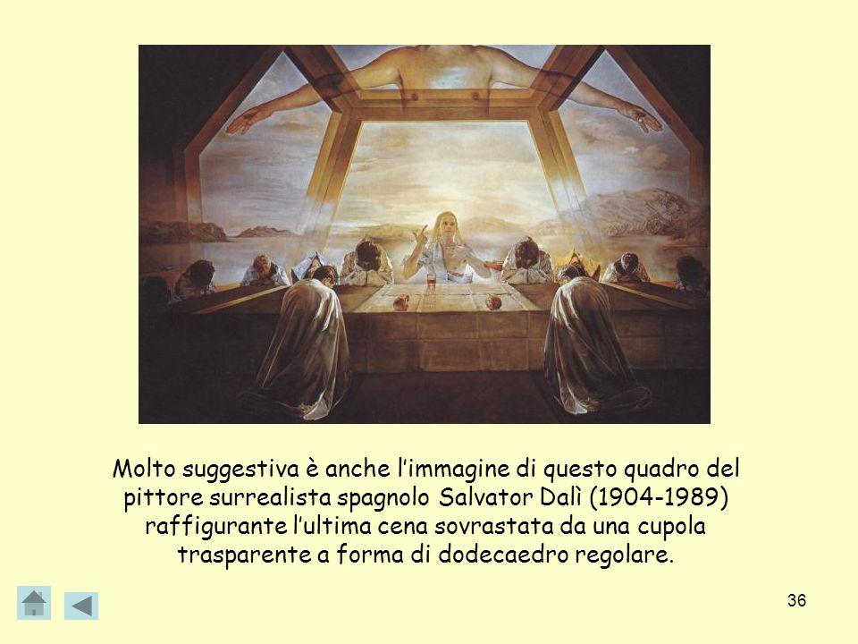 Molto suggestiva è anche l'immagine di questo quadro del pittore surrealista spagnolo Salvator Dalì (1904-1989) raffigurante l'ultima cena sovrastata da una cupola trasparente a forma di dodecaedro regolare.