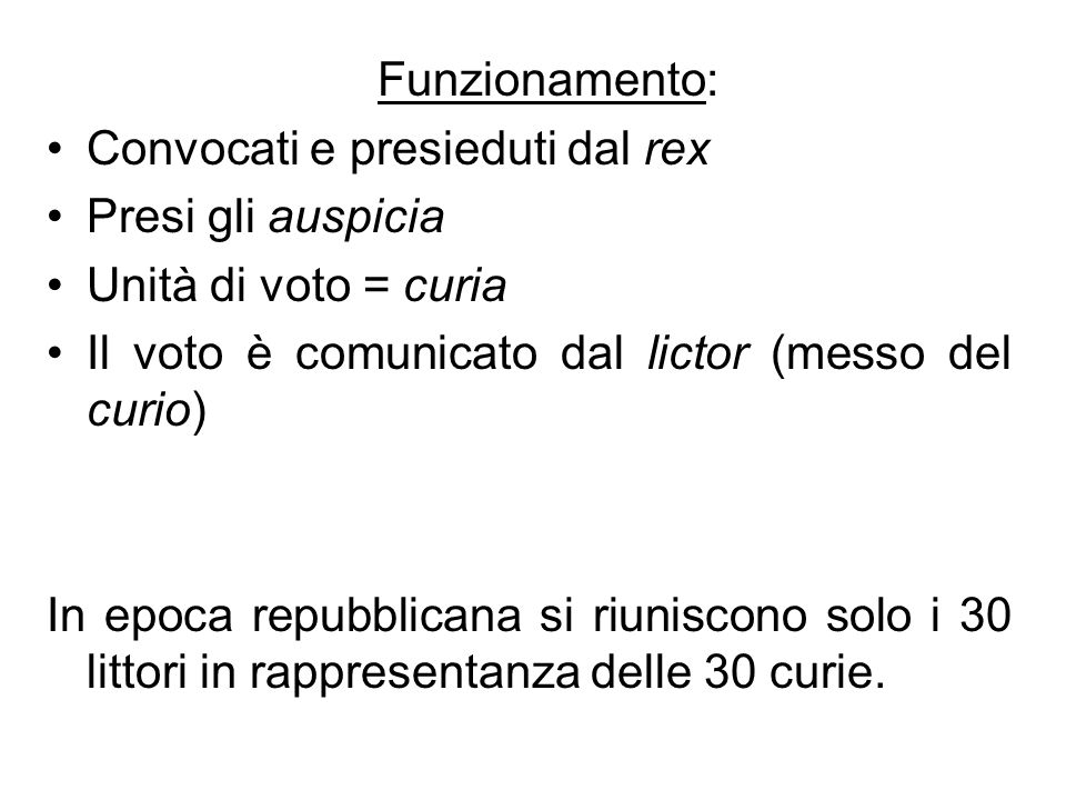 Funzionamento: Convocati e presieduti dal rex. Presi gli auspicia. Unità di voto = curia. Il voto è comunicato dal lictor (messo del curio)