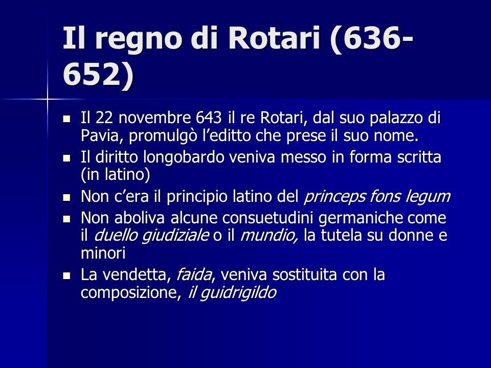 Il regno di Rotari (636-652) Il 22 novembre 643 il re Rotari, dal suo palazzo di Pavia, promulgò l'editto che prese il suo nome.