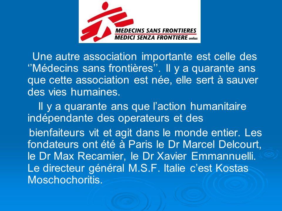 Une autre association importante est celle des ''Médecins sans frontières''. Il y a quarante ans que cette association est née, elle sert à sauver des vies humaines.