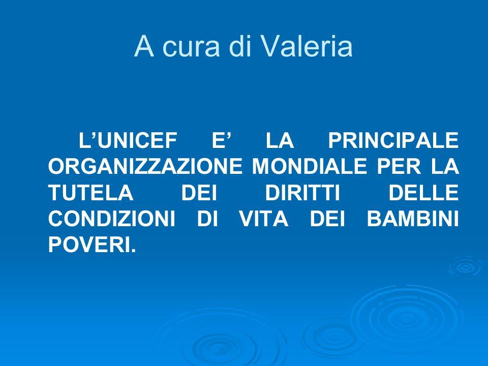 A cura di Valeria L'UNICEF E' LA PRINCIPALE ORGANIZZAZIONE MONDIALE PER LA TUTELA DEI DIRITTI DELLE CONDIZIONI DI VITA DEI BAMBINI POVERI.