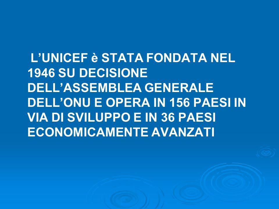 L'UNICEF è STATA FONDATA NEL 1946 SU DECISIONE DELL'ASSEMBLEA GENERALE DELL'ONU E OPERA IN 156 PAESI IN VIA DI SVILUPPO E IN 36 PAESI ECONOMICAMENTE AVANZATI