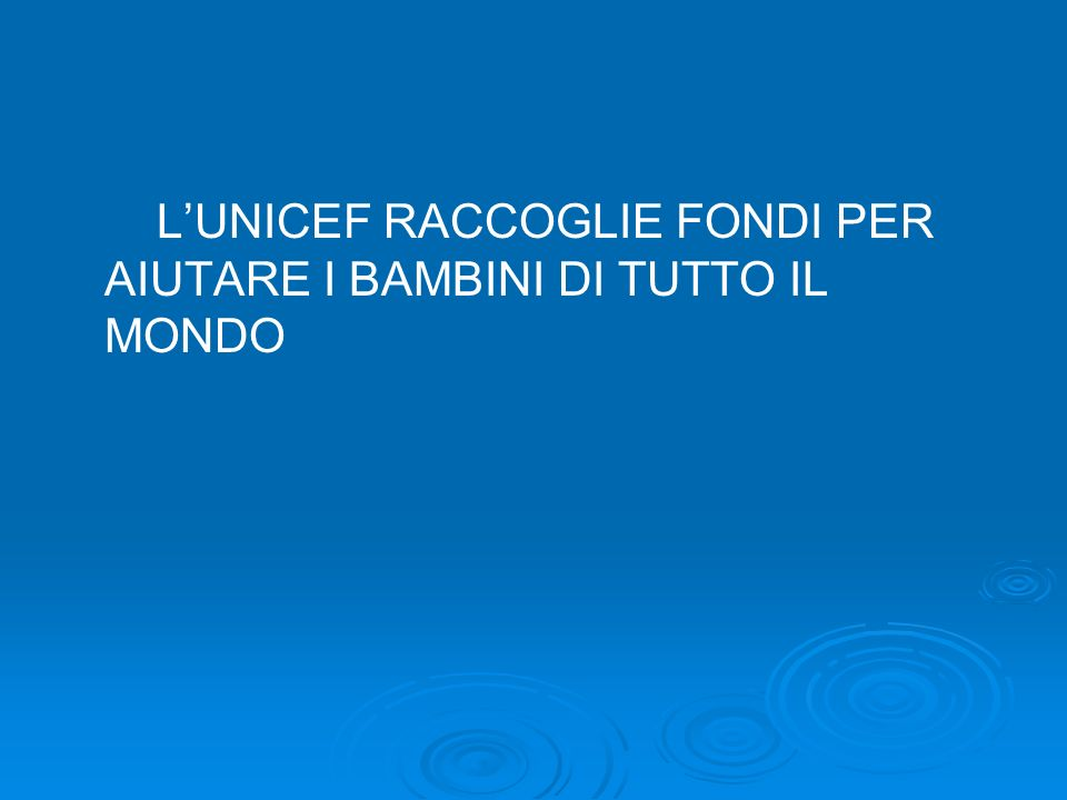 L'UNICEF RACCOGLIE FONDI PER AIUTARE I BAMBINI DI TUTTO IL MONDO