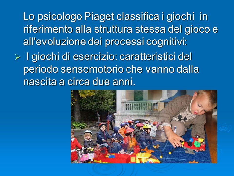 Lo psicologo Piaget classifica i giochi in riferimento alla struttura stessa del gioco e all evoluzione dei processi cognitivi: