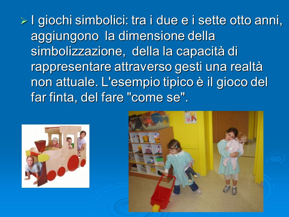 I giochi simbolici: tra i due e i sette otto anni, aggiungono la dimensione della simbolizzazione, della la capacità di rappresentare attraverso gesti una realtà non attuale.