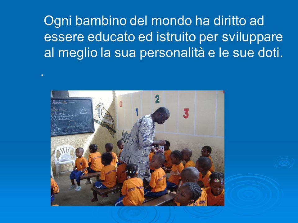 Ogni bambino del mondo ha diritto ad essere educato ed istruito per sviluppare al meglio la sua personalità e le sue doti.