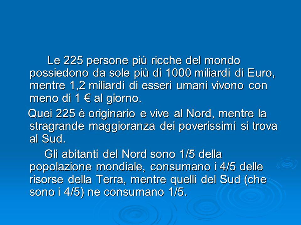 Le 225 persone più ricche del mondo possiedono da sole più di 1000 miliardi di Euro, mentre 1,2 miliardi di esseri umani vivono con meno di 1 € al giorno.