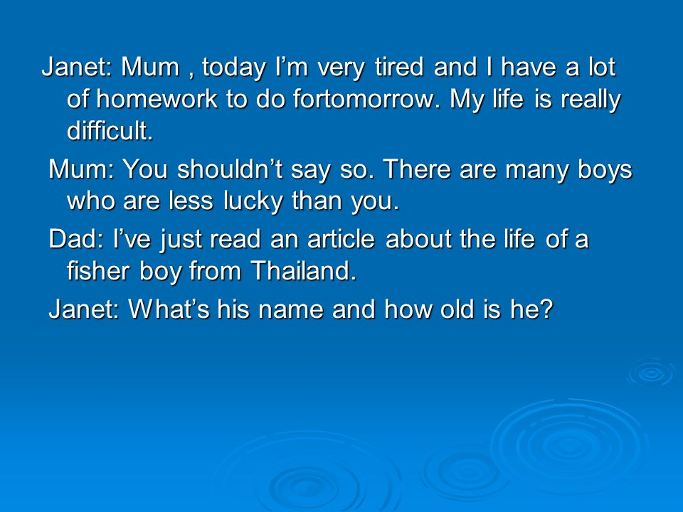 Janet: Mum , today I'm very tired and I have a lot of homework to do fortomorrow.