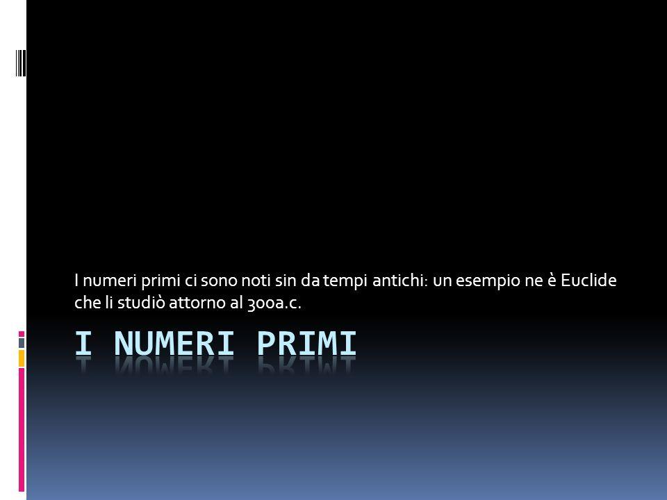 I numeri primi ci sono noti sin da tempi antichi: un esempio ne è Euclide che li studiò attorno al 300a.c.