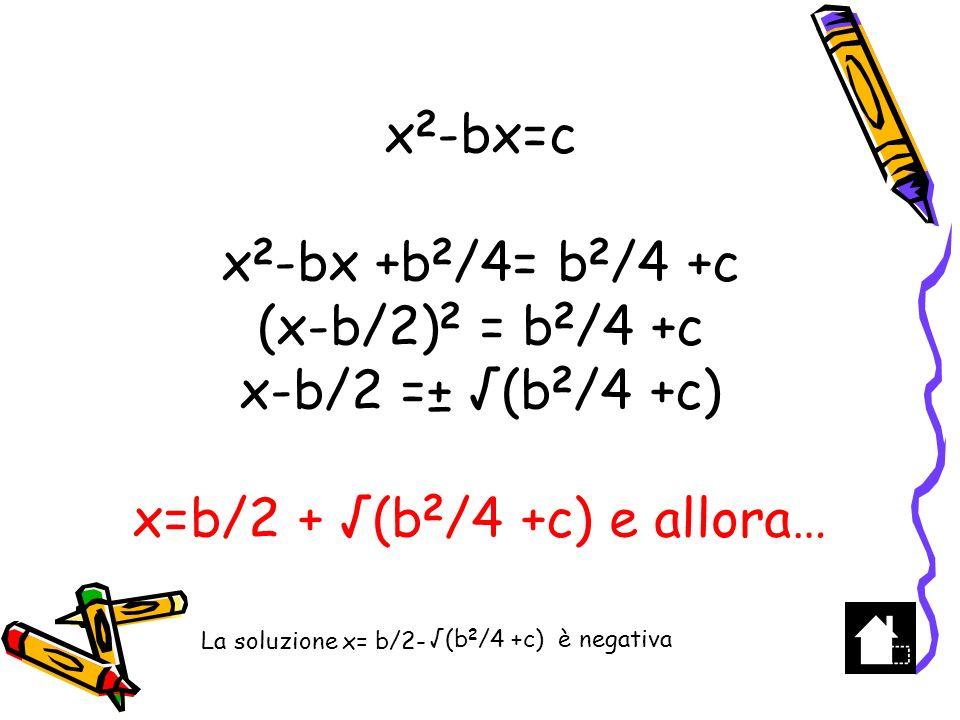 x2-bx=c x2-bx +b2/4= b2/4 +c (x-b/2)2 = b2/4 +c x-b/2 =± √(b2/4 +c) x=b/2 + √(b2/4 +c) e allora…