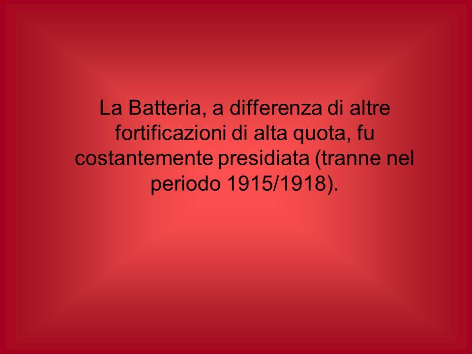 La Batteria, a differenza di altre fortificazioni di alta quota, fu costantemente presidiata (tranne nel periodo 1915/1918).