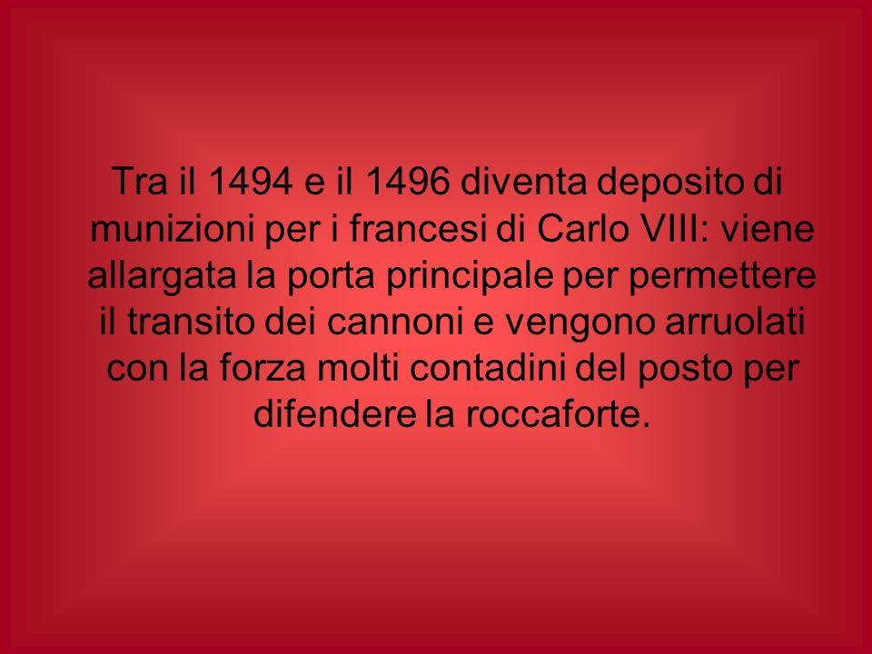 Tra il 1494 e il 1496 diventa deposito di munizioni per i francesi di Carlo VIII: viene allargata la porta principale per permettere il transito dei cannoni e vengono arruolati con la forza molti contadini del posto per difendere la roccaforte.