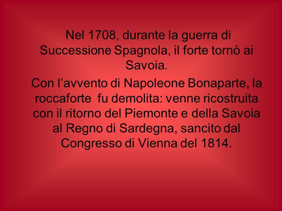 Nel 1708, durante la guerra di Successione Spagnola, il forte tornò ai Savoia.