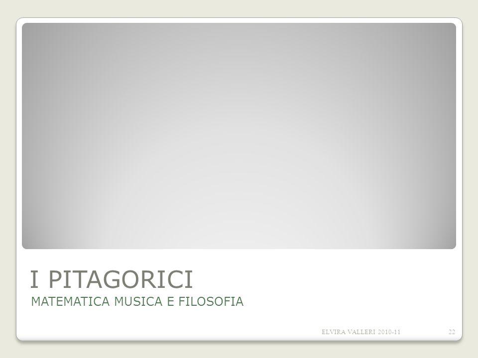 I PITAGORICI MATEMATICA MUSICA E FILOSOFIA ELVIRA VALLERI 2010-11