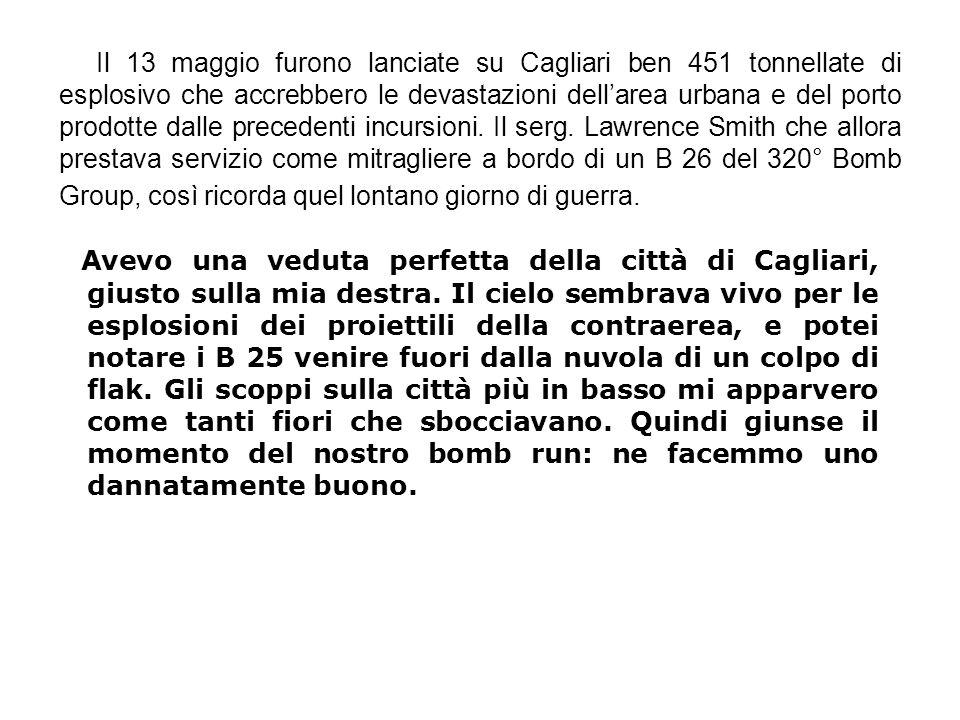 Il 13 maggio furono lanciate su Cagliari ben 451 tonnellate di esplosivo che accrebbero le devastazioni dell'area urbana e del porto prodotte dalle precedenti incursioni. Il serg. Lawrence Smith che allora prestava servizio come mitragliere a bordo di un B 26 del 320° Bomb Group, così ricorda quel lontano giorno di guerra.