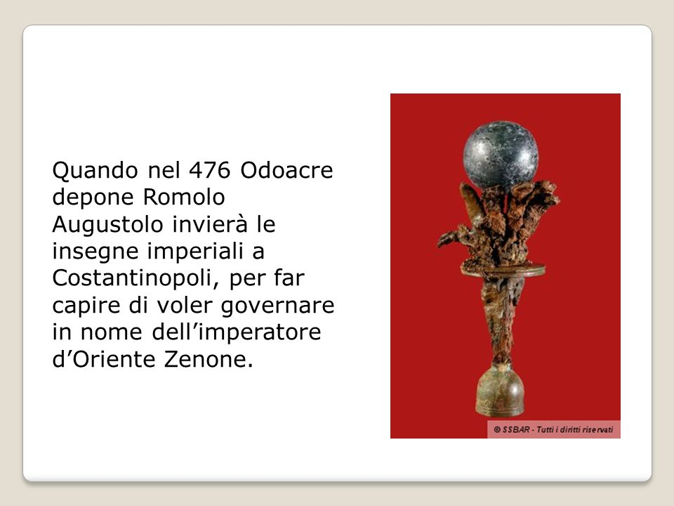 Quando nel 476 Odoacre depone Romolo Augustolo invierà le insegne imperiali a Costantinopoli, per far capire di voler governare in nome dell'imperatore d'Oriente Zenone.