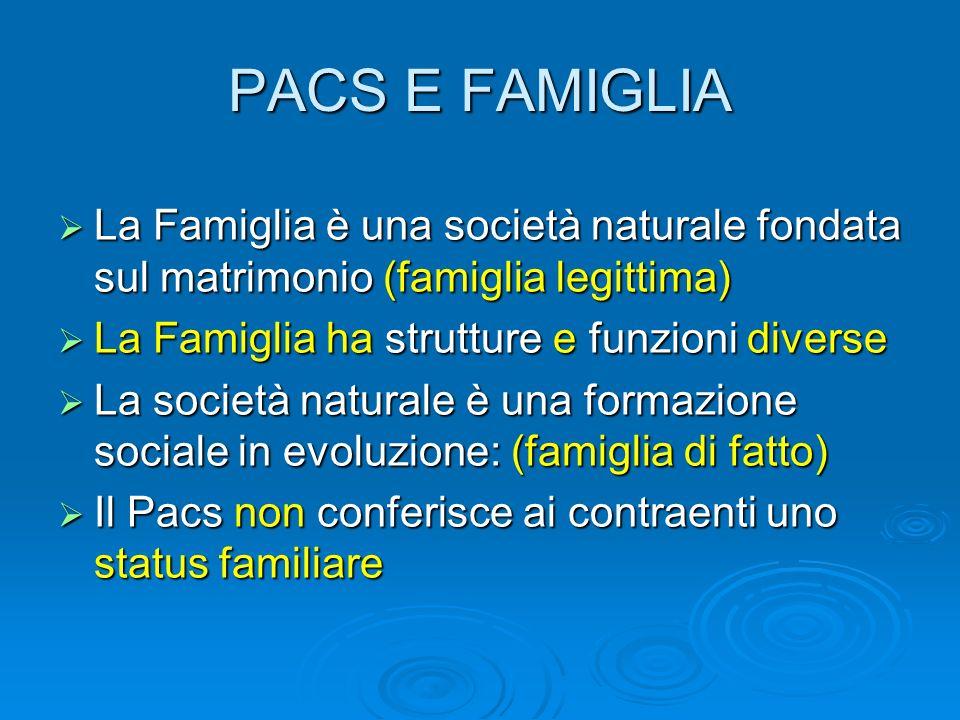 PACS E FAMIGLIA La Famiglia è una società naturale fondata sul matrimonio (famiglia legittima) La Famiglia ha strutture e funzioni diverse.