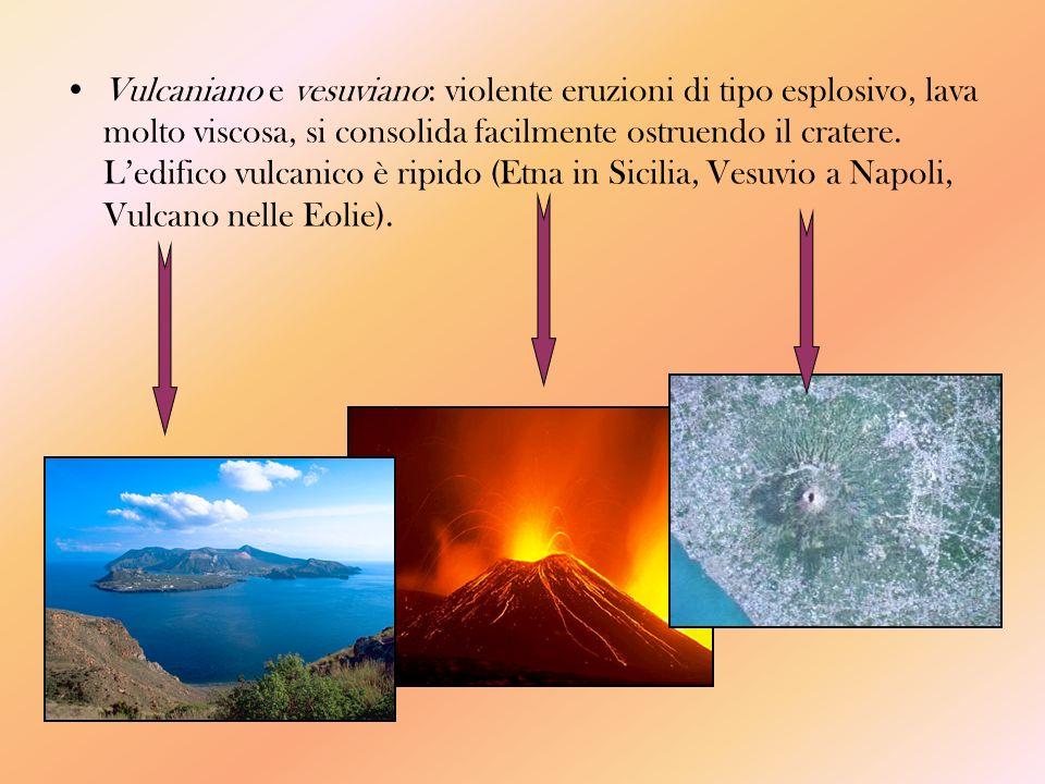 Vulcaniano e vesuviano: violente eruzioni di tipo esplosivo, lava molto viscosa, si consolida facilmente ostruendo il cratere.