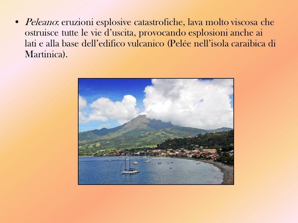 Peleano: eruzioni esplosive catastrofiche, lava molto viscosa che ostruisce tutte le vie d'uscita, provocando esplosioni anche ai lati e alla base dell'edifico vulcanico (Pelée nell'isola caraibica di Martinica).
