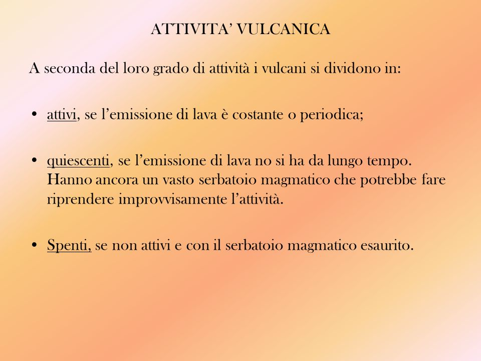 ATTIVITA' VULCANICA A seconda del loro grado di attività i vulcani si dividono in: attivi, se l'emissione di lava è costante o periodica;
