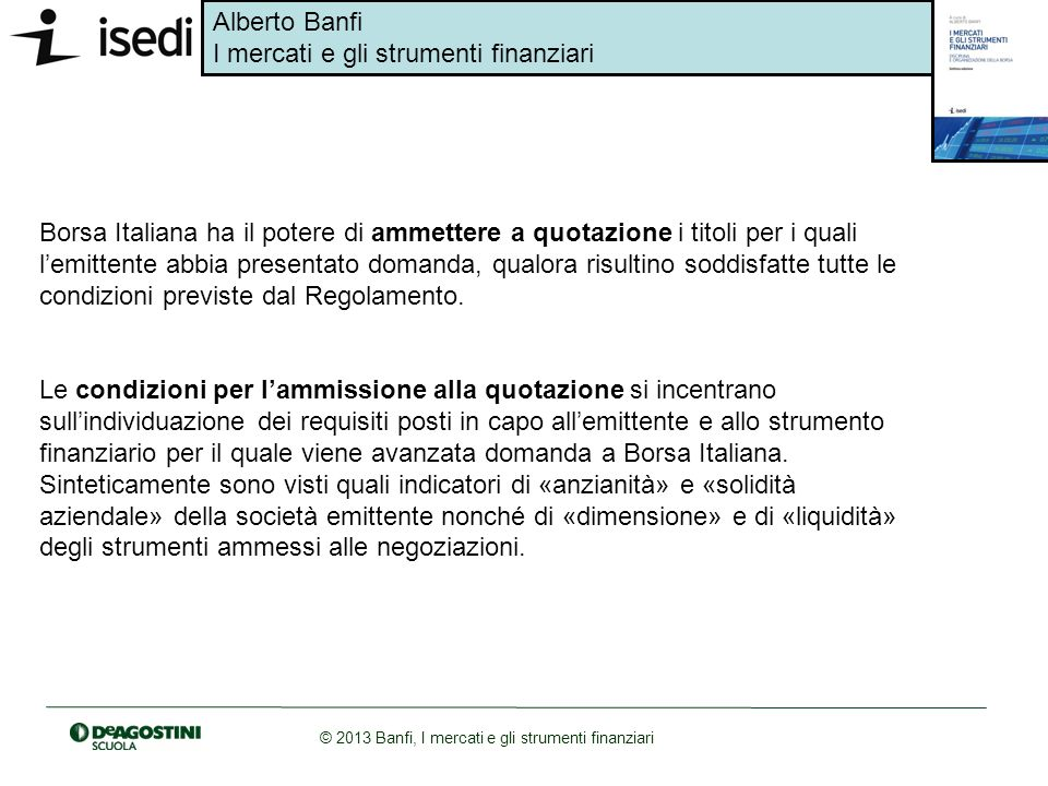 Borsa Italiana ha il potere di ammettere a quotazione i titoli per i quali l'emittente abbia presentato domanda, qualora risultino soddisfatte tutte le condizioni previste dal Regolamento.