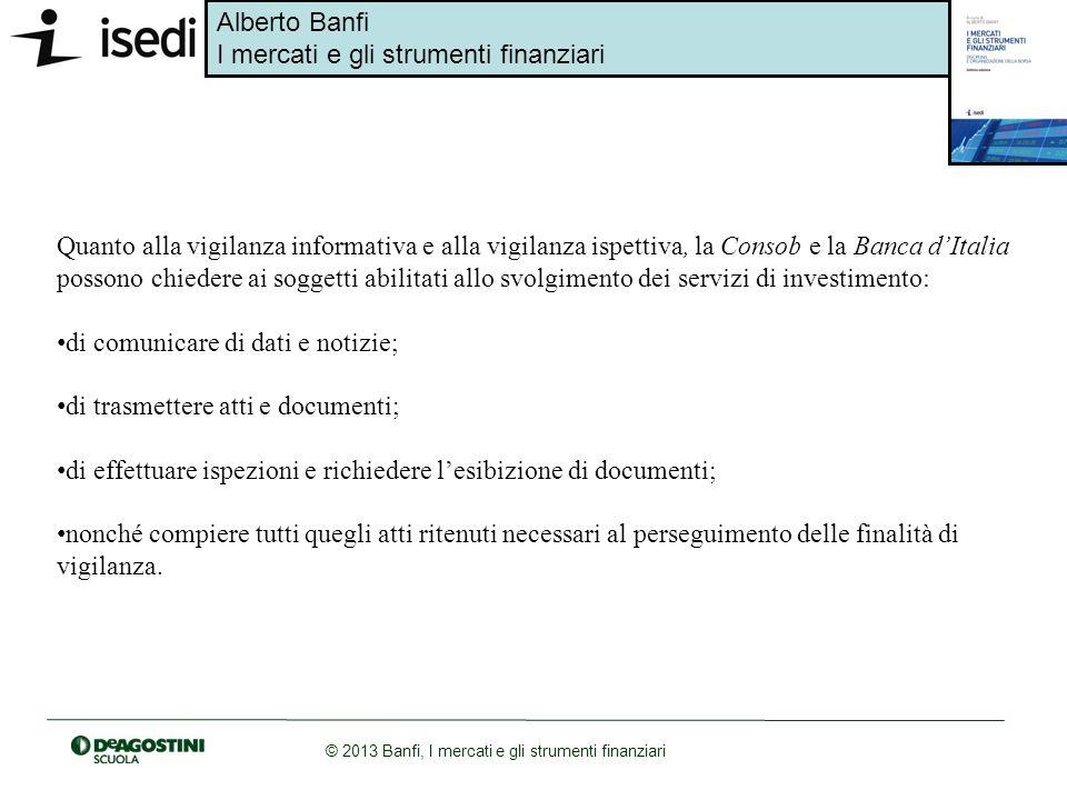 Quanto alla vigilanza informativa e alla vigilanza ispettiva, la Consob e la Banca d'Italia possono chiedere ai soggetti abilitati allo svolgimento dei servizi di investimento: