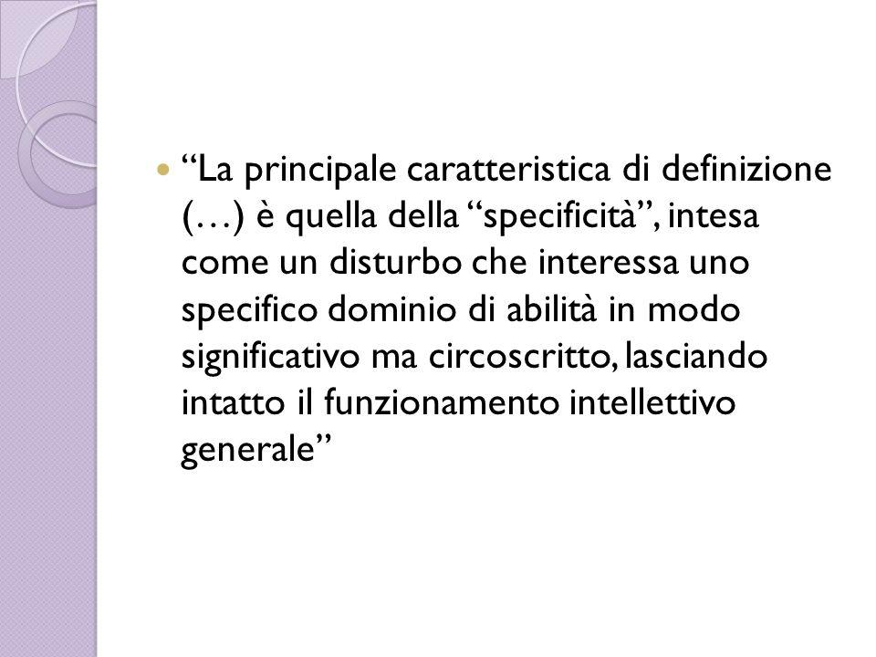 La principale caratteristica di definizione (…) è quella della specificità , intesa come un disturbo che interessa uno specifico dominio di abilità in modo significativo ma circoscritto, lasciando intatto il funzionamento intellettivo generale