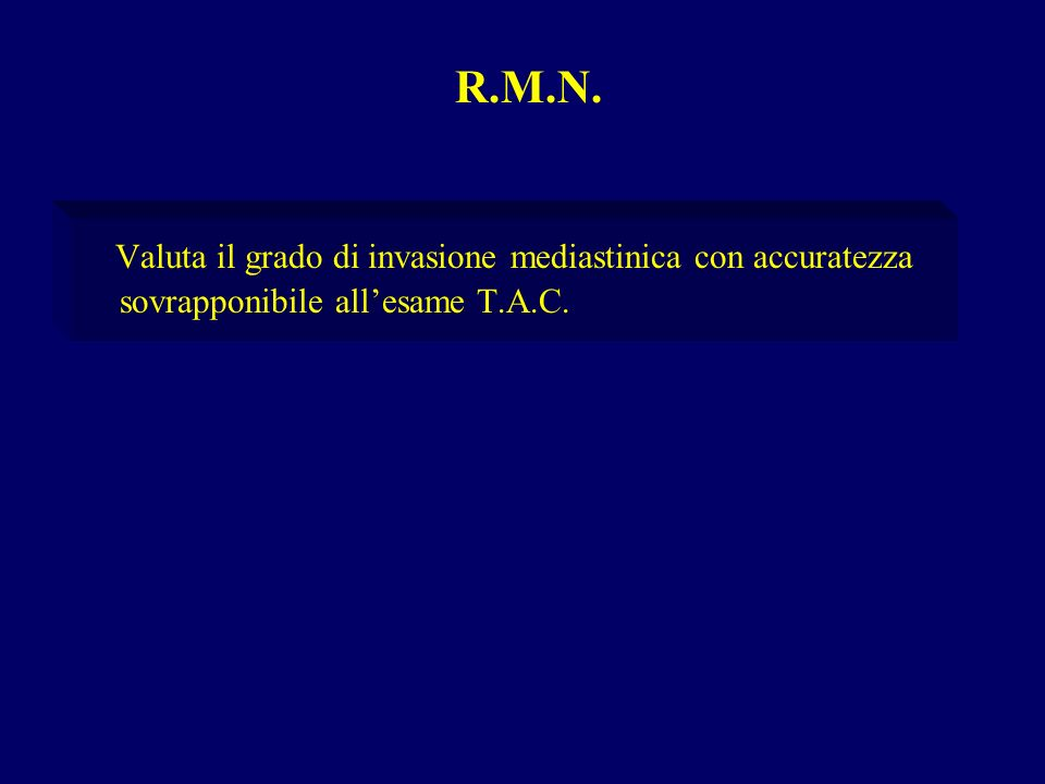 R.M.N. Valuta il grado di invasione mediastinica con accuratezza sovrapponibile all'esame T.A.C.