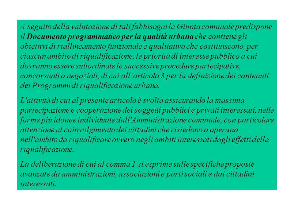 A seguito della valutazione di tali fabbisogni la Giunta comunale predispone il Documento programmatico per la qualità urbana che contiene gli obiettivi di riallineamento funzionale e qualitativo che costituiscono, per ciascun ambito di riqualificazione, le priorità di interesse pubblico a cui dovranno essere subordinate le successive procedure partecipative, concorsuali o negoziali, di cui all'articolo 3 per la definizione dei contenuti dei Programmi di riqualificazione urbana.