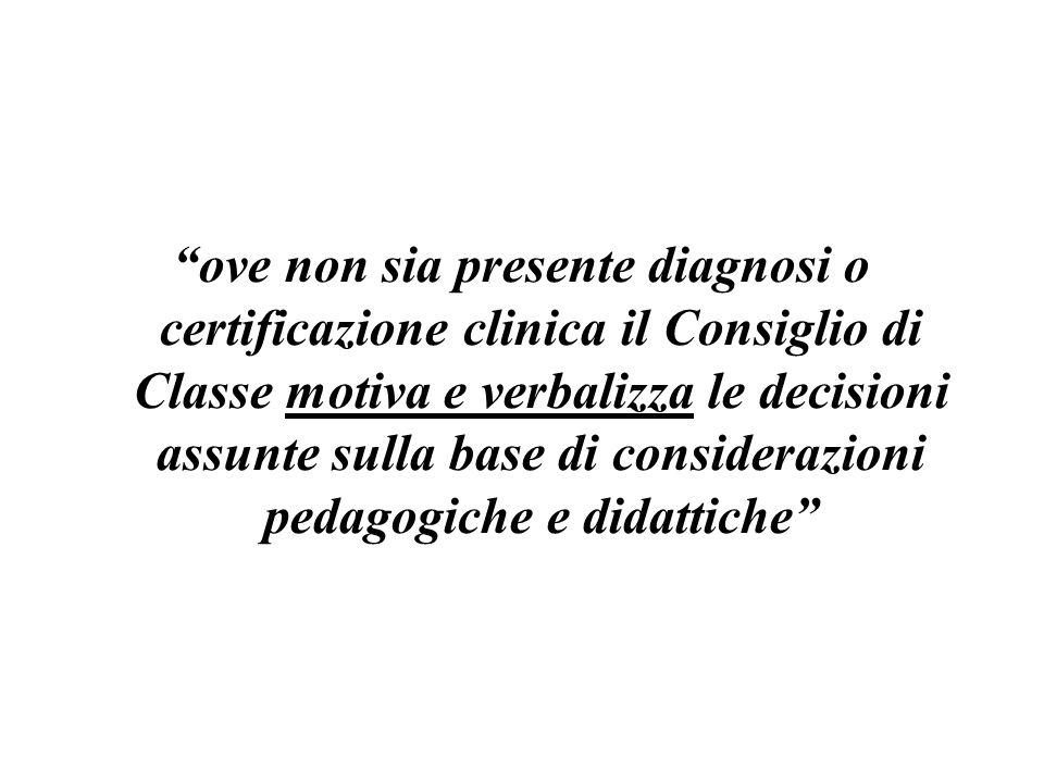 ove non sia presente diagnosi o certificazione clinica il Consiglio di Classe motiva e verbalizza le decisioni assunte sulla base di considerazioni pedagogiche e didattiche