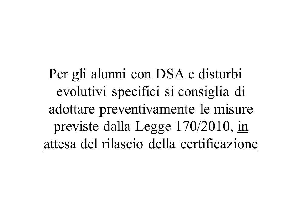 Per gli alunni con DSA e disturbi evolutivi specifici si consiglia di adottare preventivamente le misure previste dalla Legge 170/2010, in attesa del rilascio della certificazione