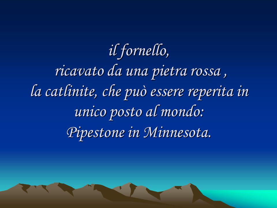 il fornello, ricavato da una pietra rossa , la catlinite, che può essere reperita in unico posto al mondo: Pipestone in Minnesota.