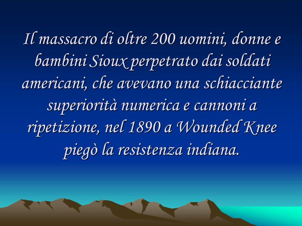 Il massacro di oltre 200 uomini, donne e bambini Sioux perpetrato dai soldati americani, che avevano una schiacciante superiorità numerica e cannoni a ripetizione, nel 1890 a Wounded Knee piegò la resistenza indiana.