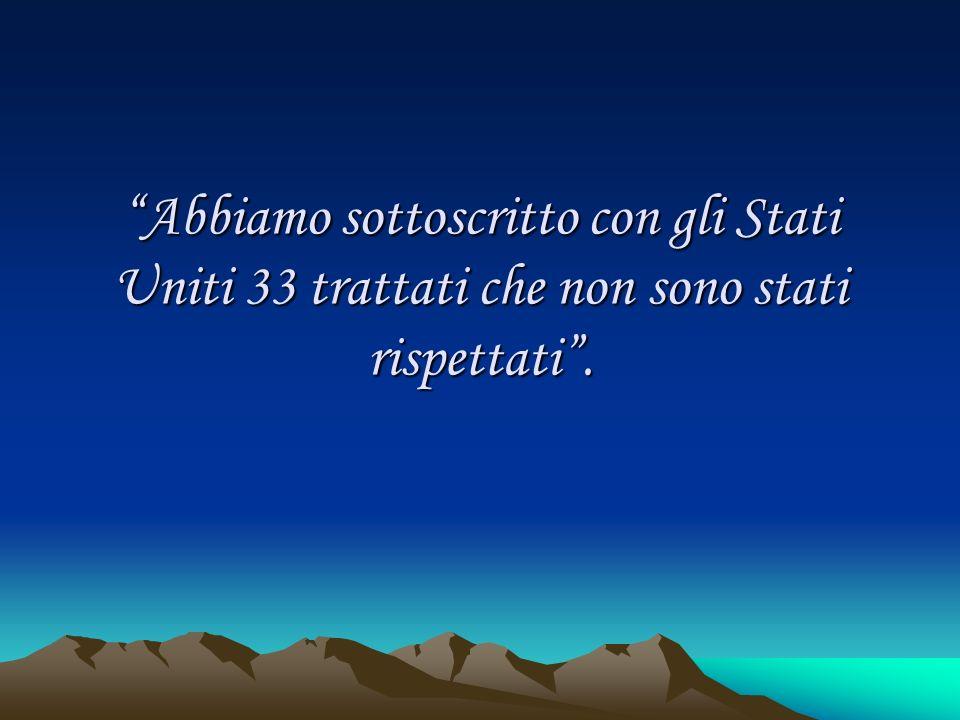 Abbiamo sottoscritto con gli Stati Uniti 33 trattati che non sono stati rispettati .