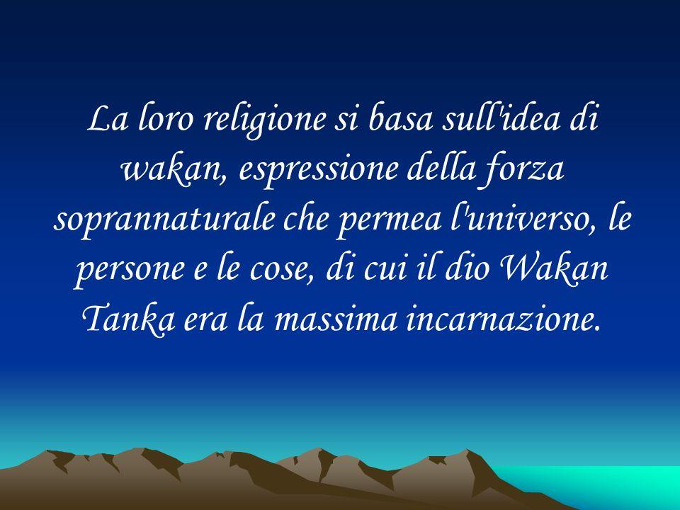 La loro religione si basa sull idea di wakan, espressione della forza soprannaturale che permea l universo, le persone e le cose, di cui il dio Wakan Tanka era la massima incarnazione.