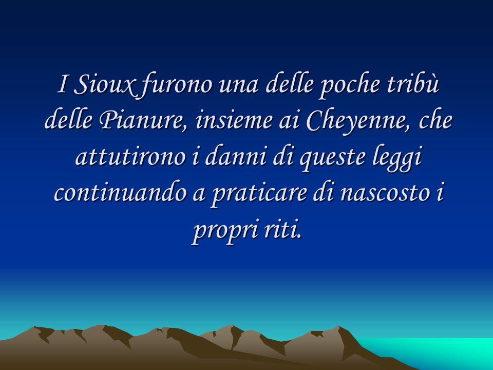 I Sioux furono una delle poche tribù delle Pianure, insieme ai Cheyenne, che attutirono i danni di queste leggi continuando a praticare di nascosto i propri riti.