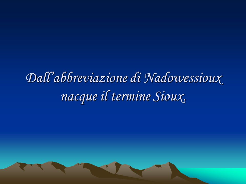 Dall'abbreviazione di Nadowessioux nacque il termine Sioux.