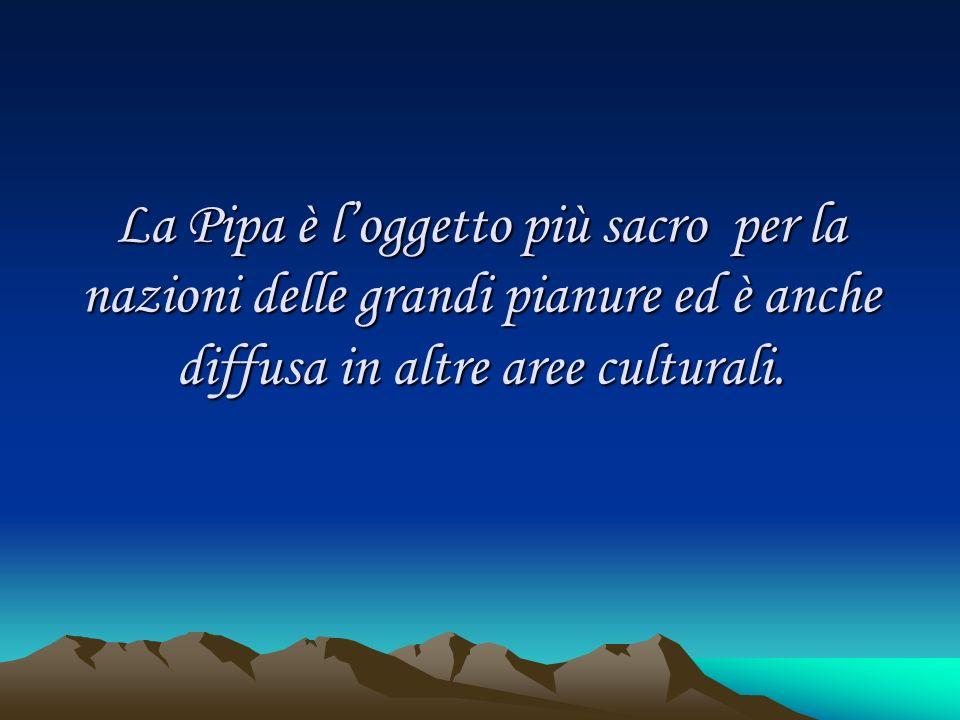 La Pipa è l'oggetto più sacro per la nazioni delle grandi pianure ed è anche diffusa in altre aree culturali.