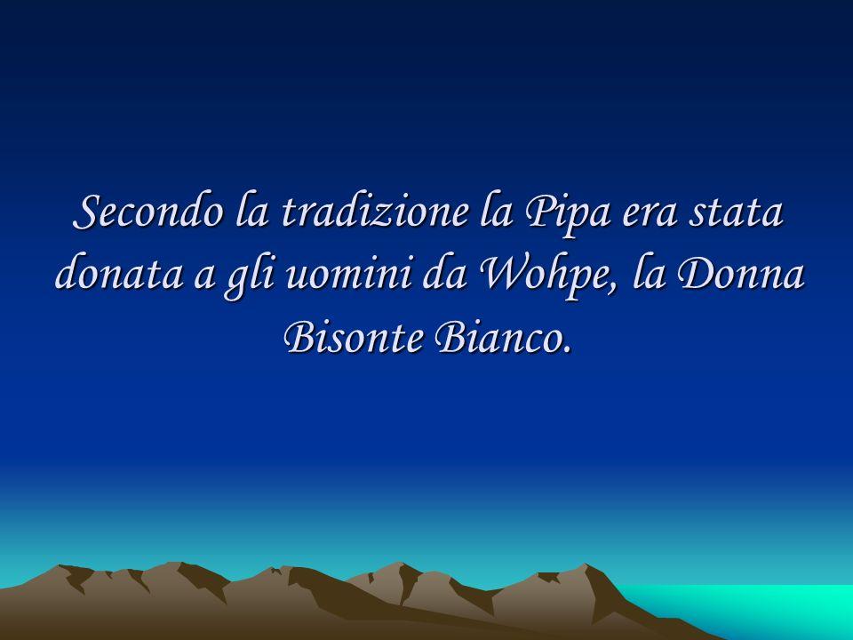 Secondo la tradizione la Pipa era stata donata a gli uomini da Wohpe, la Donna Bisonte Bianco.