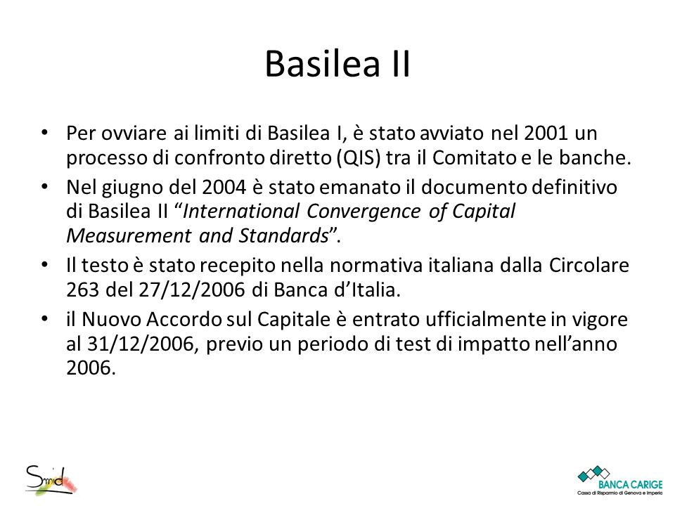 Basilea II Per ovviare ai limiti di Basilea I, è stato avviato nel 2001 un processo di confronto diretto (QIS) tra il Comitato e le banche.