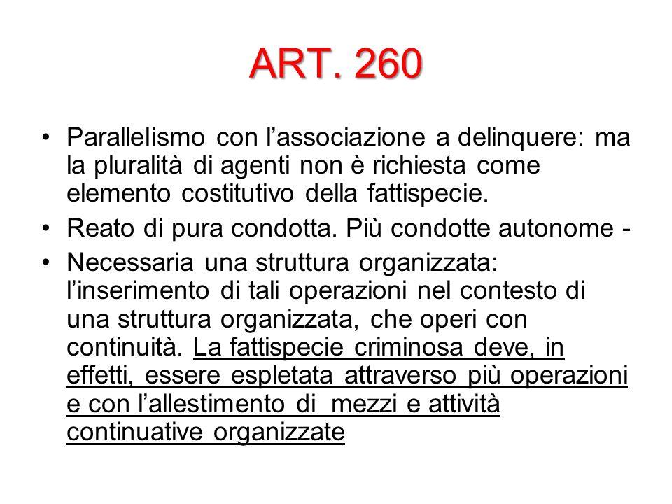 ART. 260 Parallelismo con l'associazione a delinquere: ma la pluralità di agenti non è richiesta come elemento costitutivo della fattispecie.