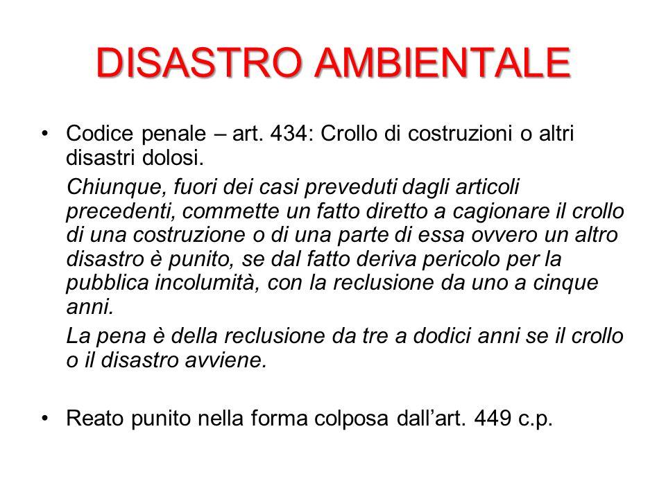 DISASTRO AMBIENTALE Codice penale – art. 434: Crollo di costruzioni o altri disastri dolosi.