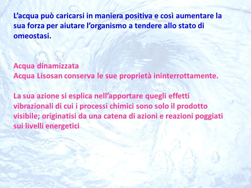 L'acqua può caricarsi in maniera positiva e così aumentare la sua forza per aiutare l'organismo a tendere allo stato di omeostasi.